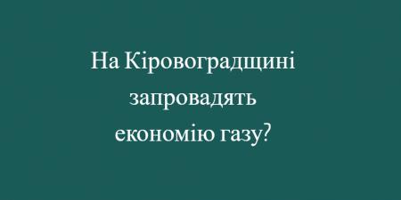 На Кіровоградщині запровадять економію газу?